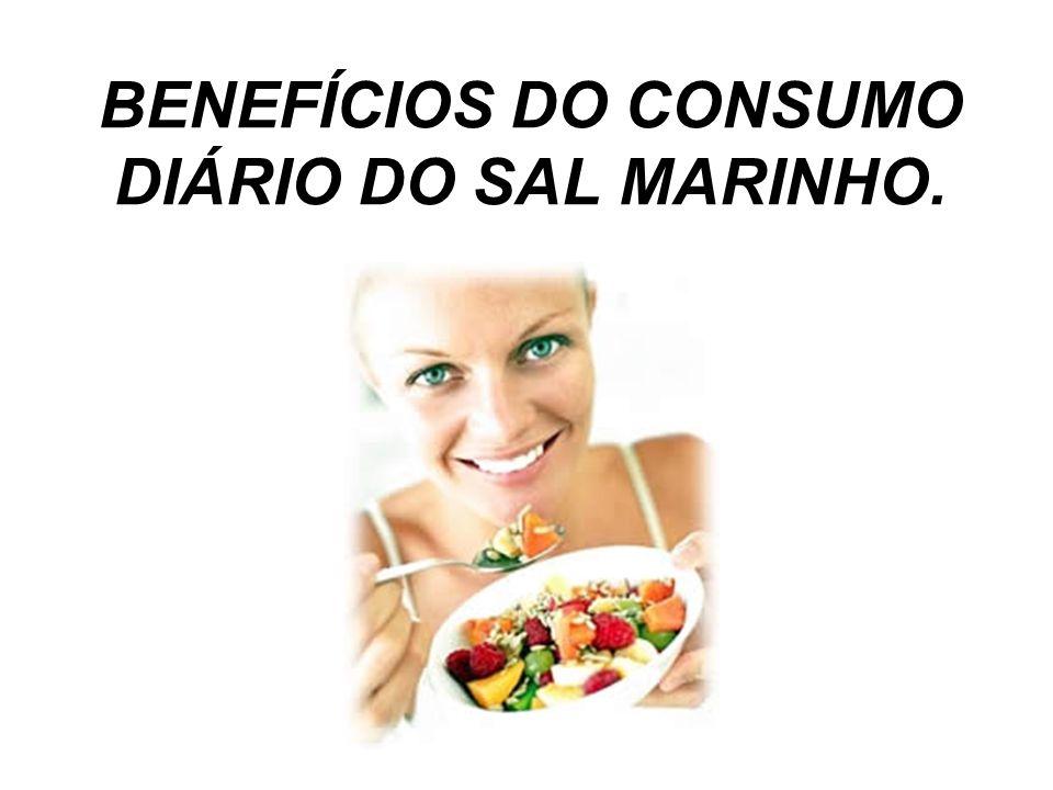 BENEFÍCIOS DO CONSUMO DIÁRIO DO SAL MARINHO.