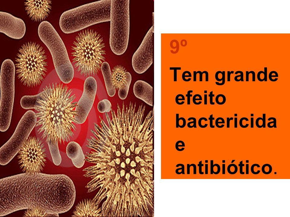 9º Tem grande efeito bactericida e antibiótico.