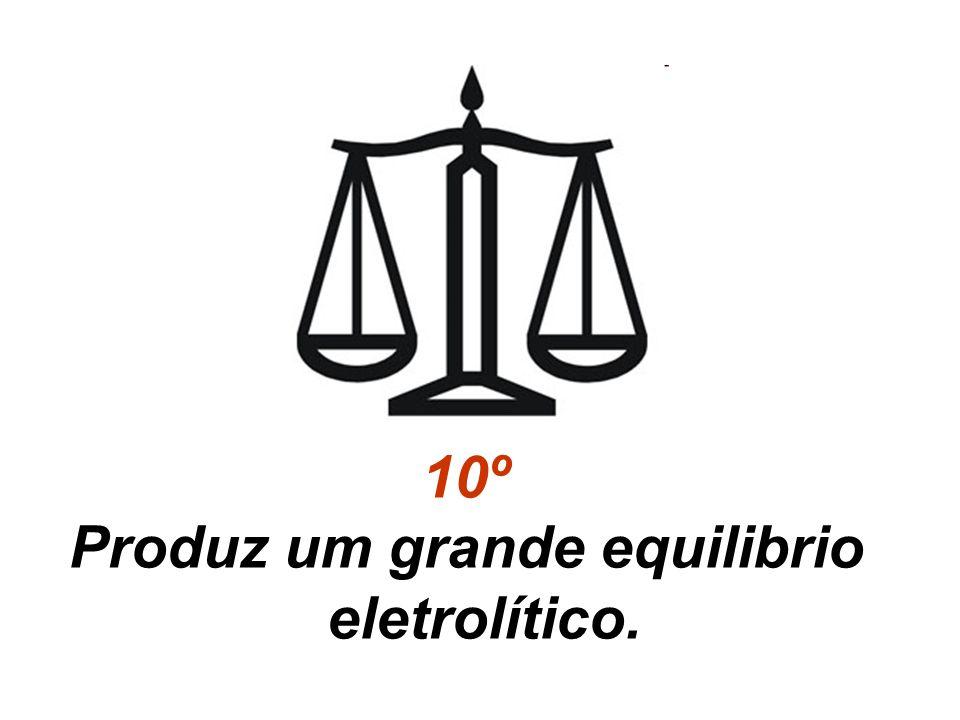 10º Produz um grande equilibrio eletrolítico.