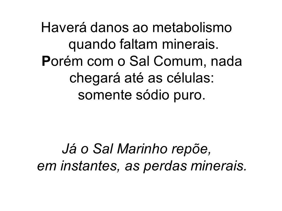 Haverá danos ao metabolismo quando faltam minerais. Porém com o Sal Comum, nada chegará até as células: somente sódio puro. Já o Sal Marinho repõe, em