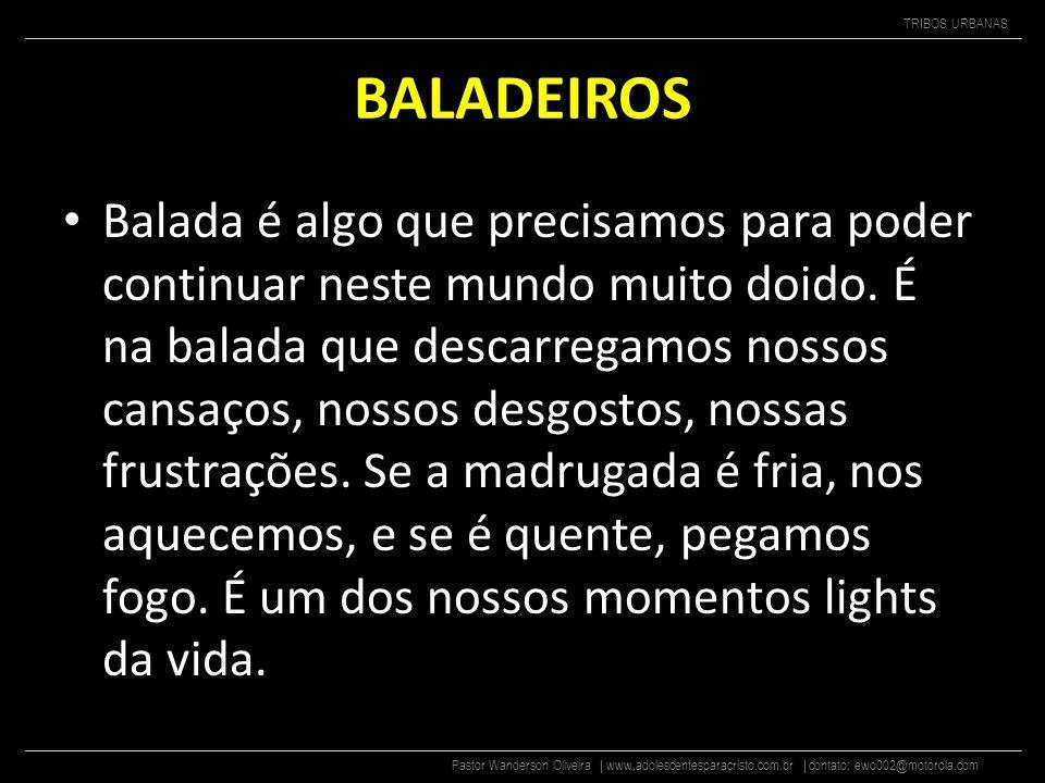 Pastor Wanderson Oliveira | www.adolescentesparacristo.com.br | contato: ewo002@motorola.com TRIBOS URBANAS BALADEIROS O que os baladeiros falam das b