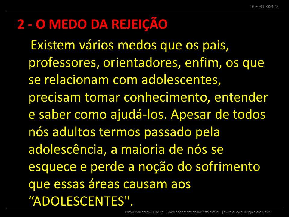 Pastor Wanderson Oliveira | www.adolescentesparacristo.com.br | contato: ewo002@motorola.com TRIBOS URBANAS 2 - O MEDO DA REJEIÇÃO Existem vários medos que os pais, professores, orientadores, enfim, os que se relacionam com adolescentes, precisam tomar conhecimento, entender e saber como ajudá-los.