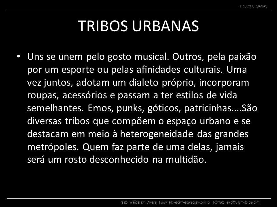 Pastor Wanderson Oliveira | www.adolescentesparacristo.com.br | contato: ewo002@motorola.com TRIBOS URBANAS Uns se unem pelo gosto musical.