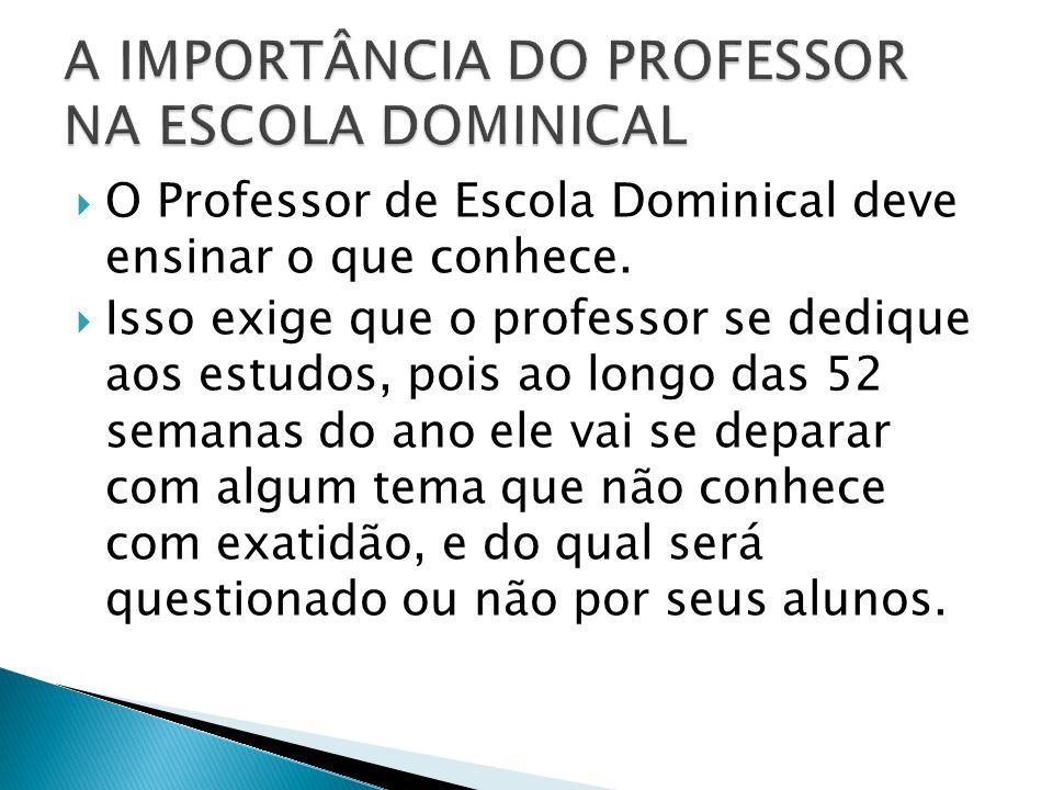 O Professor de Escola Dominical deve ensinar o que conhece. Isso exige que o professor se dedique aos estudos, pois ao longo das 52 semanas do ano ele
