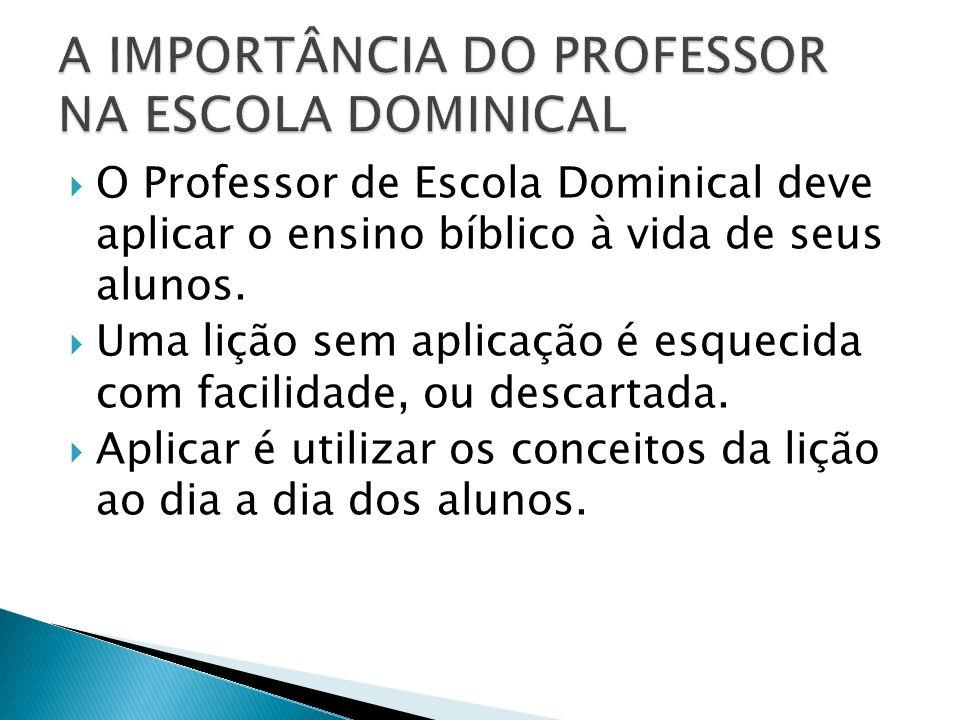 O Professor de Escola Dominical deve aplicar o ensino bíblico à vida de seus alunos. Uma lição sem aplicação é esquecida com facilidade, ou descartada