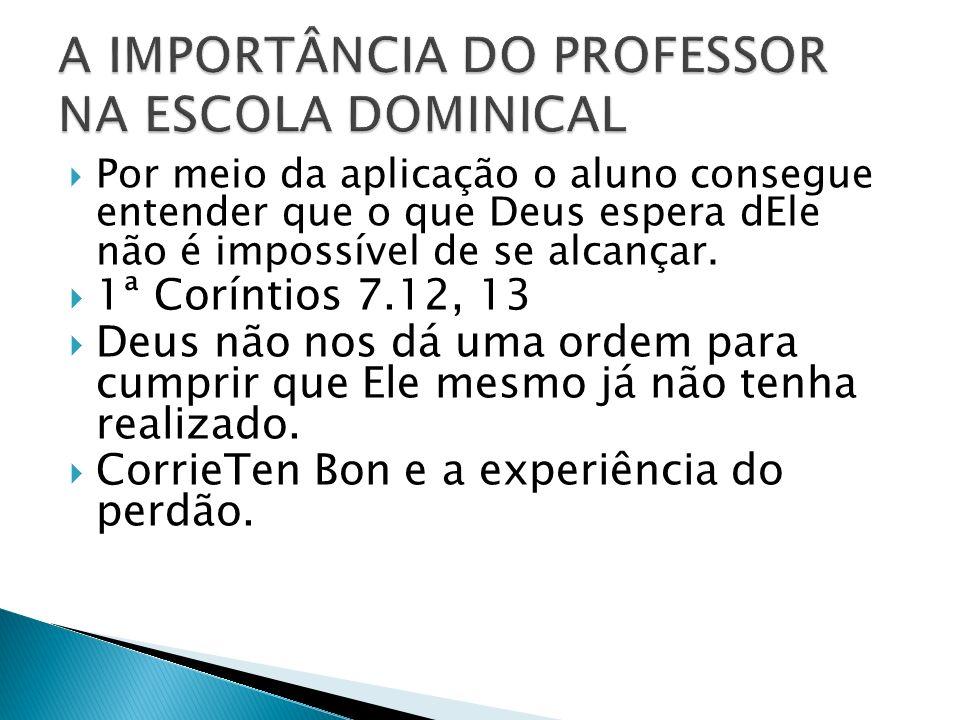 Por meio da aplicação o aluno consegue entender que o que Deus espera dEle não é impossível de se alcançar.