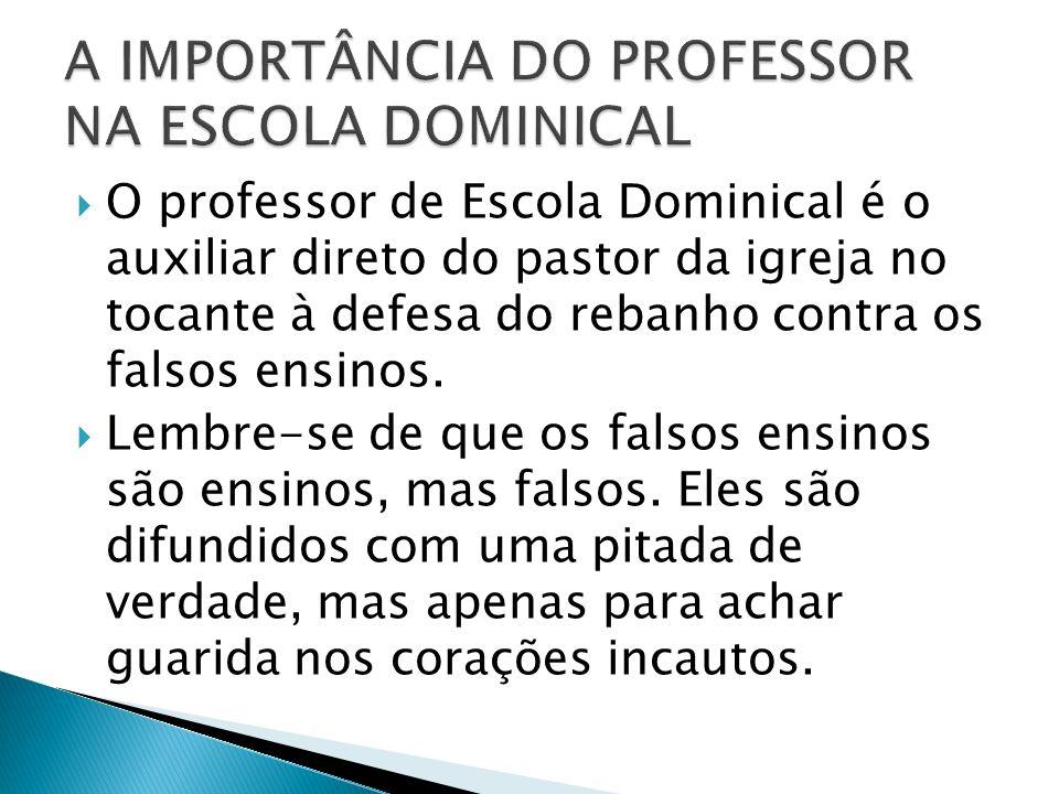 O professor de Escola Dominical é o auxiliar direto do pastor da igreja no tocante à defesa do rebanho contra os falsos ensinos.