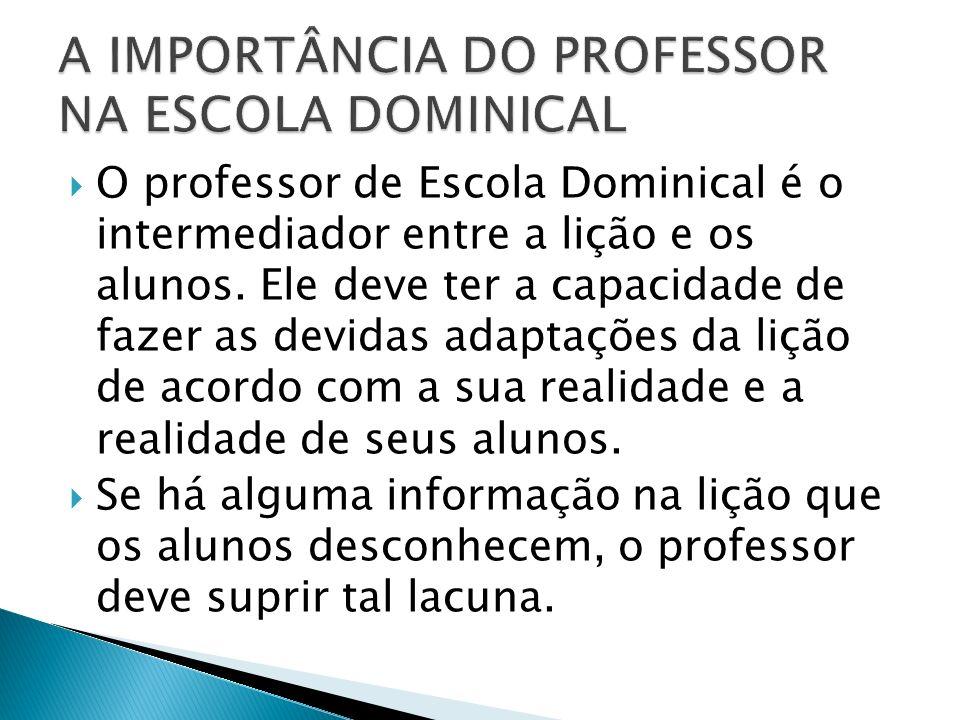 O professor de Escola Dominical é o intermediador entre a lição e os alunos. Ele deve ter a capacidade de fazer as devidas adaptações da lição de acor