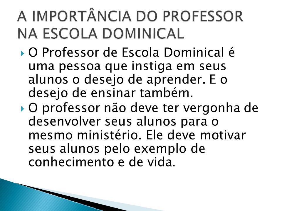 O Professor de Escola Dominical é uma pessoa que instiga em seus alunos o desejo de aprender. E o desejo de ensinar também. O professor não deve ter v
