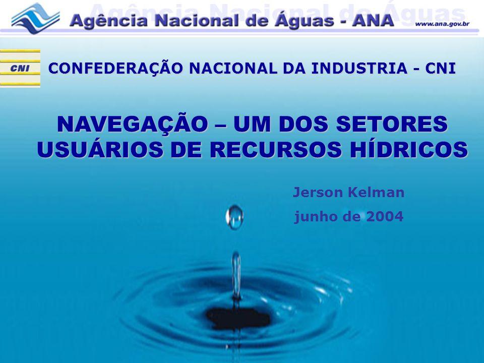 CONFEDERAÇÃO NACIONAL DA INDUSTRIA - CNI NAVEGAÇÃO – UM DOS SETORES USUÁRIOS DE RECURSOS HÍDRICOS Jerson Kelman junho de 2004