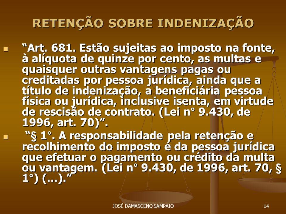 JOSÉ DAMASCENO SAMPAIO14 RETENÇÃO SOBRE INDENIZAÇÃO Art. 681. Estão sujeitas ao imposto na fonte, à alíquota de quinze por cento, as multas e quaisque