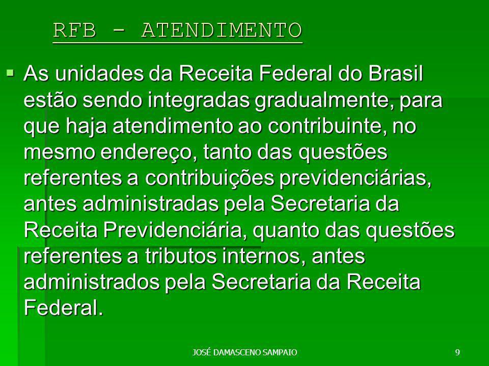 JOSÉ DAMASCENO SAMPAIO9 RFB - ATENDIMENTO RFB - ATENDIMENTO As unidades da Receita Federal do Brasil estão sendo integradas gradualmente, para que haja atendimento ao contribuinte, no mesmo endereço, tanto das questões referentes a contribuições previdenciárias, antes administradas pela Secretaria da Receita Previdenciária, quanto das questões referentes a tributos internos, antes administrados pela Secretaria da Receita Federal.