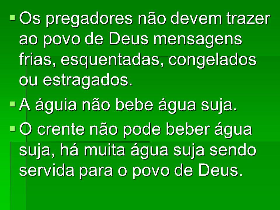 Os pregadores não devem trazer ao povo de Deus mensagens frias, esquentadas, congelados ou estragados. Os pregadores não devem trazer ao povo de Deus