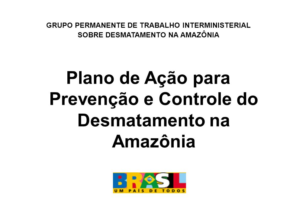 GRUPO PERMANENTE DE TRABALHO INTERMINISTERIAL SOBRE DESMATAMENTO NA AMAZÔNIA Plano de Ação para Prevenção e Controle do Desmatamento na Amazônia