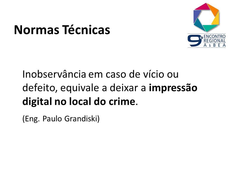 Normas Técnicas Inobservância em caso de vício ou defeito, equivale a deixar a impressão digital no local do crime. (Eng. Paulo Grandiski)