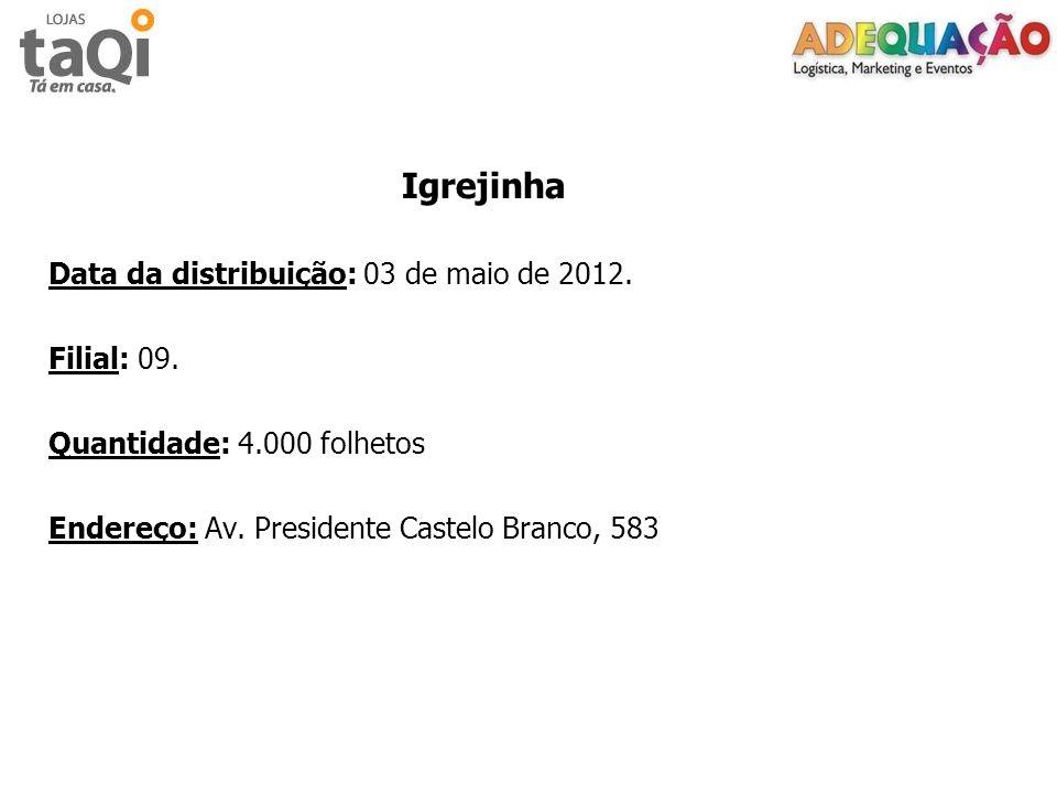 Igrejinha Data da distribuição: 03 de maio de 2012. Filial: 09. Quantidade: 4.000 folhetos Endereço: Av. Presidente Castelo Branco, 583
