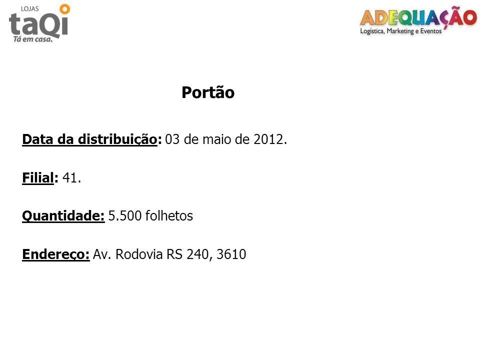 Portão Data da distribuição: 03 de maio de 2012. Filial: 41. Quantidade: 5.500 folhetos Endereço: Av. Rodovia RS 240, 3610