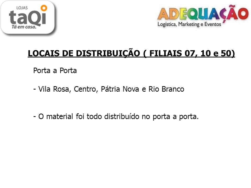 LOCAIS DE DISTRIBUIÇÃO ( FILIAIS 07, 10 e 50) Porta a Porta - Vila Rosa, Centro, Pátria Nova e Rio Branco - O material foi todo distribuído no porta a porta.