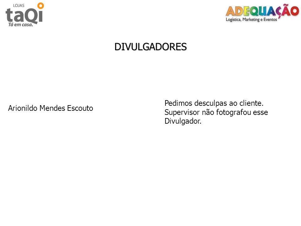 DIVULGADORES Arionildo Mendes Escouto Pedimos desculpas ao cliente. Supervisor não fotografou esse Divulgador.