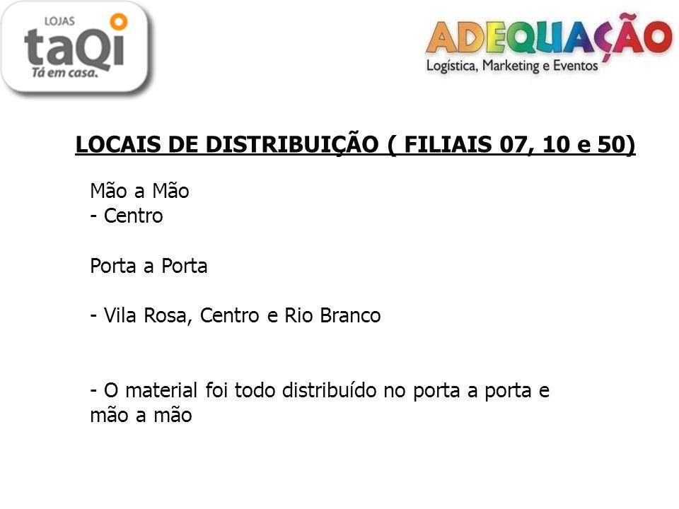 LOCAIS DE DISTRIBUIÇÃO ( FILIAIS 07, 10 e 50) Mão a Mão - Centro Porta a Porta - Vila Rosa, Centro e Rio Branco - O material foi todo distribuído no p