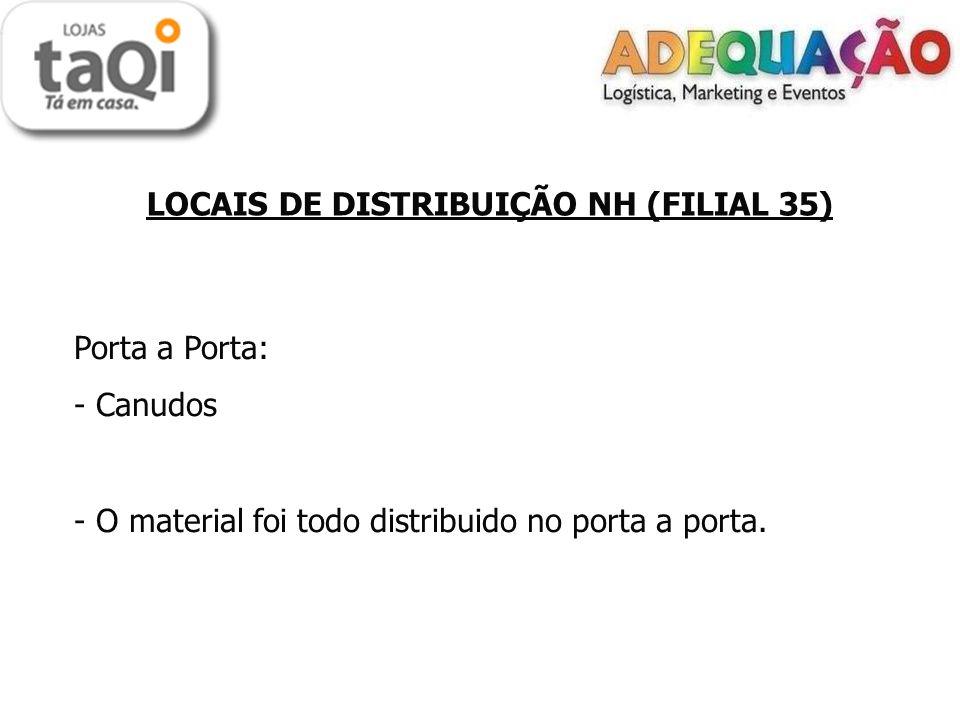 LOCAIS DE DISTRIBUIÇÃO NH (FILIAL 35) Porta a Porta: - Canudos - O material foi todo distribuido no porta a porta.