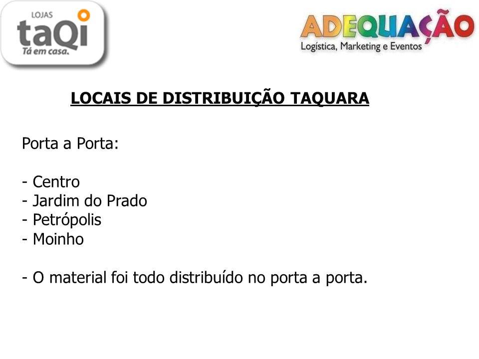 LOCAIS DE DISTRIBUIÇÃO TAQUARA Porta a Porta: - Centro - Jardim do Prado - Petrópolis - Moinho - O material foi todo distribuído no porta a porta.