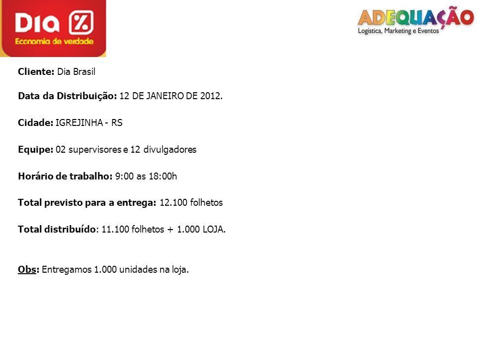 Cliente: Dia Brasil Data da Distribuição: 12 DE JANEIRO DE 2012. Cidade: IGREJINHA - RS Equipe: 02 supervisores e 12 divulgadores Horário de trabalho: