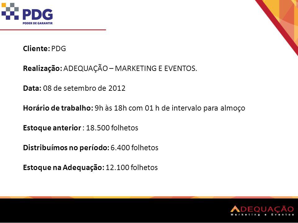 Cliente: PDG Realização: ADEQUAÇÃO – MARKETING E EVENTOS. Data: 08 de setembro de 2012 Horário de trabalho: 9h às 18h com 01 h de intervalo para almoç