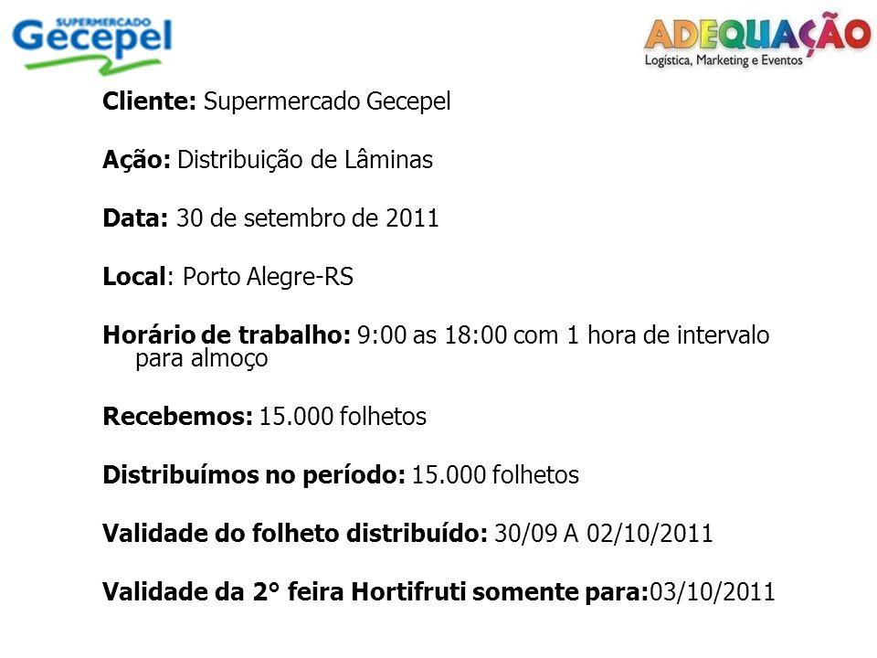 Cliente: Supermercado Gecepel Ação: Distribuição de Lâminas Data: 30 de setembro de 2011 Local: Porto Alegre-RS Horário de trabalho: 9:00 as 18:00 com 1 hora de intervalo para almoço Recebemos: 15.000 folhetos Distribuímos no período: 15.000 folhetos Validade do folheto distribuído: 30/09 A 02/10/2011 Validade da 2° feira Hortifruti somente para:03/10/2011