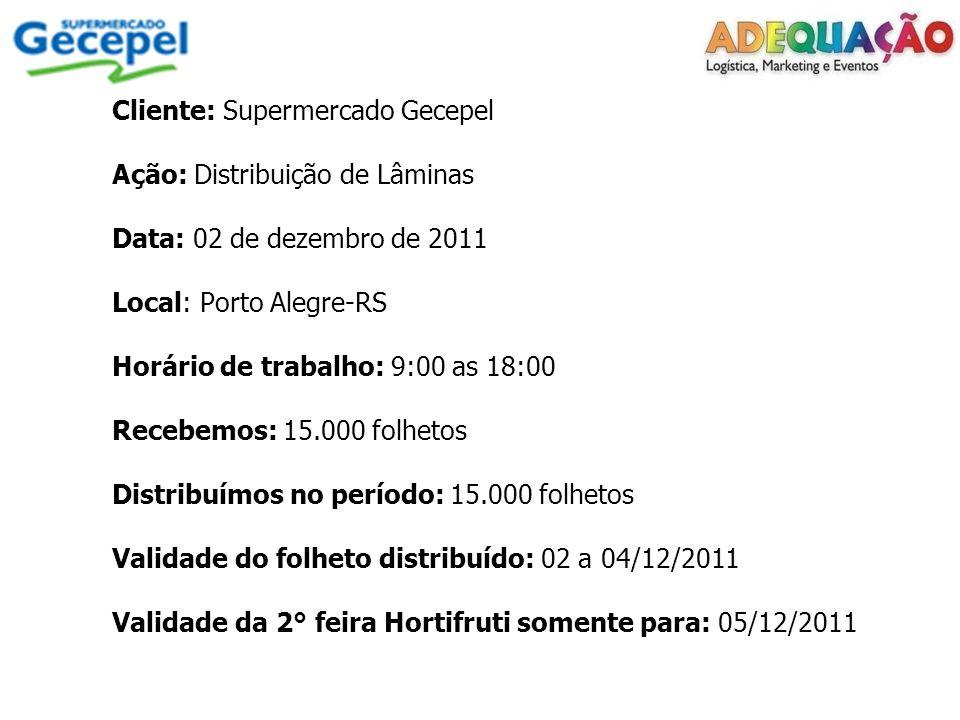 Cliente: Supermercado Gecepel Ação: Distribuição de Lâminas Data: 02 de dezembro de 2011 Local: Porto Alegre-RS Horário de trabalho: 9:00 as 18:00 Rec