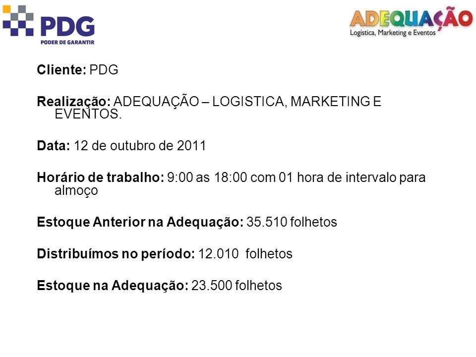 Cliente: PDG Realização: ADEQUAÇÃO – LOGISTICA, MARKETING E EVENTOS. Data: 12 de outubro de 2011 Horário de trabalho: 9:00 as 18:00 com 01 hora de int