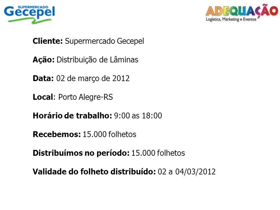 Cliente: Supermercado Gecepel Ação: Distribuição de Lâminas Data: 02 de março de 2012 Local: Porto Alegre-RS Horário de trabalho: 9:00 as 18:00 Recebemos: 15.000 folhetos Distribuímos no período: 15.000 folhetos Validade do folheto distribuído: 02 a 04/03/2012