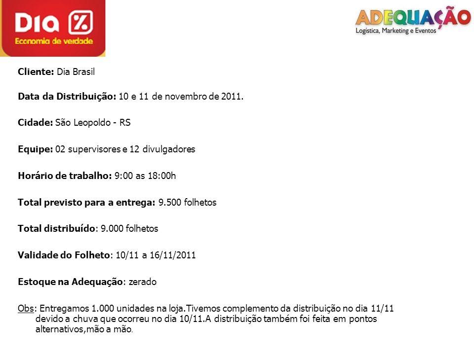 Cliente: Dia Brasil Data da Distribuição: 10 e 11 de novembro de 2011. Cidade: São Leopoldo - RS Equipe: 02 supervisores e 12 divulgadores Horário de