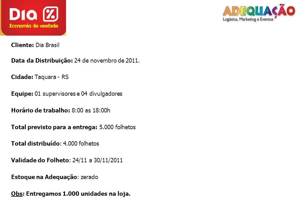 Cliente: Dia Brasil Data da Distribuição: 24 de novembro de 2011. Cidade: Taquara - RS Equipe: 01 supervisores e 04 divulgadores Horário de trabalho: