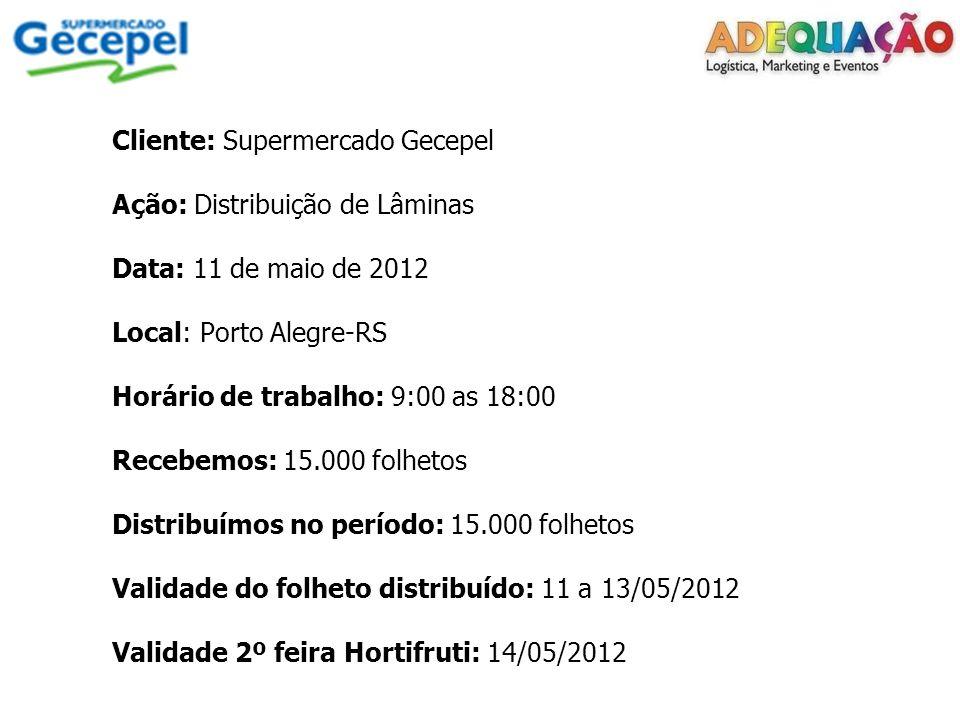 Cliente: Supermercado Gecepel Ação: Distribuição de Lâminas Data: 11 de maio de 2012 Local: Porto Alegre-RS Horário de trabalho: 9:00 as 18:00 Recebemos: 15.000 folhetos Distribuímos no período: 15.000 folhetos Validade do folheto distribuído: 11 a 13/05/2012 Validade 2º feira Hortifruti: 14/05/2012
