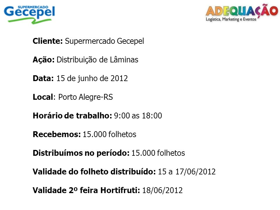 Cliente: Supermercado Gecepel Ação: Distribuição de Lâminas Data: 15 de junho de 2012 Local: Porto Alegre-RS Horário de trabalho: 9:00 as 18:00 Recebemos: 15.000 folhetos Distribuímos no período: 15.000 folhetos Validade do folheto distribuído: 15 a 17/06/2012 Validade 2º feira Hortifruti: 18/06/2012