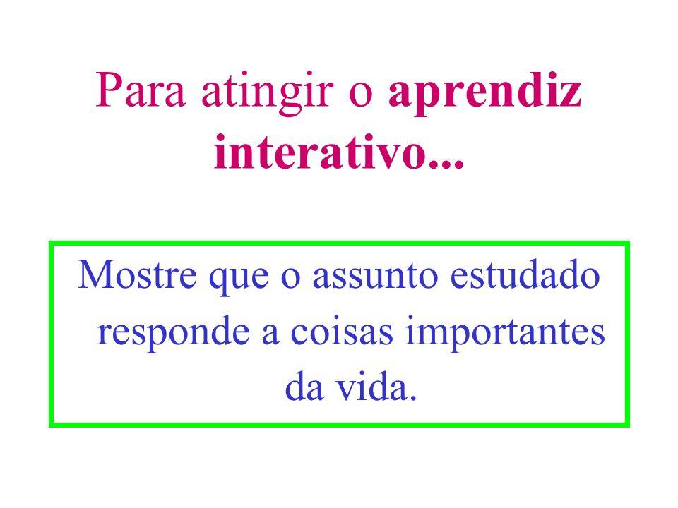 Para atingir o aprendiz interativo... Mostre que o assunto estudado responde a coisas importantes da vida.