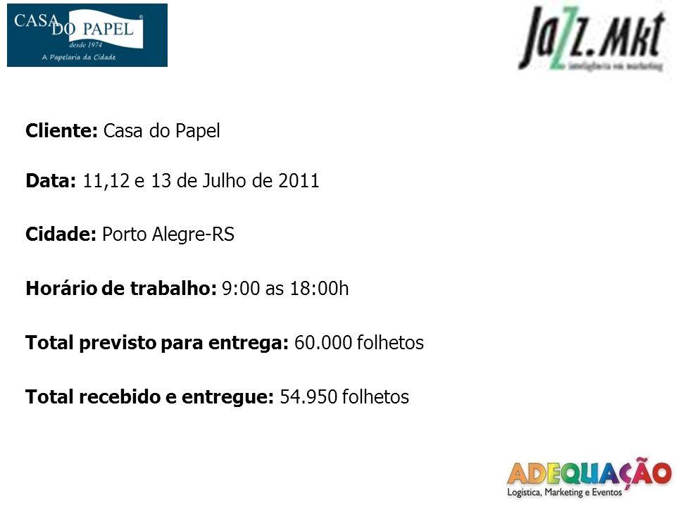 Cliente: Casa do Papel Data: 11,12 e 13 de Julho de 2011 Cidade: Porto Alegre-RS Horário de trabalho: 9:00 as 18:00h Total previsto para entrega: 60.000 folhetos Total recebido e entregue: 54.950 folhetos