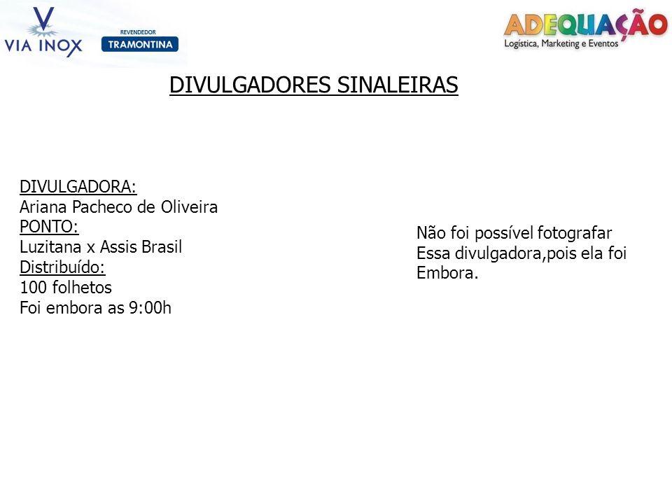 DIVULGADORES SINALEIRAS DIVULGADORA: Ariana Pacheco de Oliveira PONTO: Luzitana x Assis Brasil Distribuído: 100 folhetos Foi embora as 9:00h Não foi p