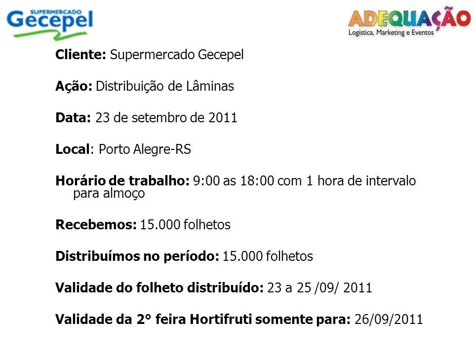Cliente: Supermercado Gecepel Ação: Distribuição de Lâminas Data: 23 de setembro de 2011 Local: Porto Alegre-RS Horário de trabalho: 9:00 as 18:00 com 1 hora de intervalo para almoço Recebemos: 15.000 folhetos Distribuímos no período: 15.000 folhetos Validade do folheto distribuído: 23 a 25 /09/ 2011 Validade da 2° feira Hortifruti somente para: 26/09/2011