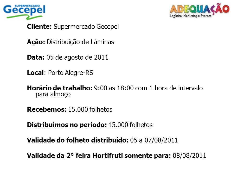 Cliente: Supermercado Gecepel Ação: Distribuição de Lâminas Data: 05 de agosto de 2011 Local: Porto Alegre-RS Horário de trabalho: 9:00 as 18:00 com 1 hora de intervalo para almoço Recebemos: 15.000 folhetos Distribuímos no período: 15.000 folhetos Validade do folheto distribuído: 05 a 07/08/2011 Validade da 2° feira Hortifruti somente para: 08/08/2011