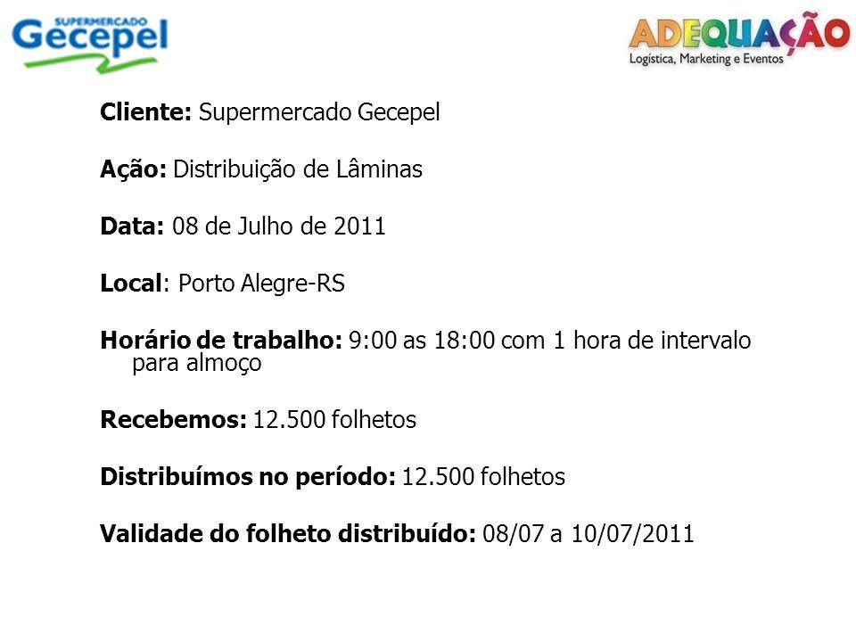 Cliente: Supermercado Gecepel Ação: Distribuição de Lâminas Data: 08 de Julho de 2011 Local: Porto Alegre-RS Horário de trabalho: 9:00 as 18:00 com 1 hora de intervalo para almoço Recebemos: 12.500 folhetos Distribuímos no período: 12.500 folhetos Validade do folheto distribuído: 08/07 a 10/07/2011