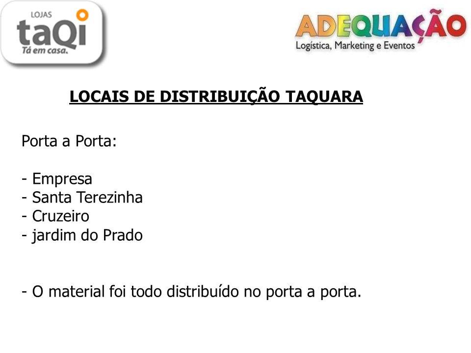 LOCAIS DE DISTRIBUIÇÃO TAQUARA Porta a Porta: - Empresa - Santa Terezinha - Cruzeiro - jardim do Prado - O material foi todo distribuído no porta a po
