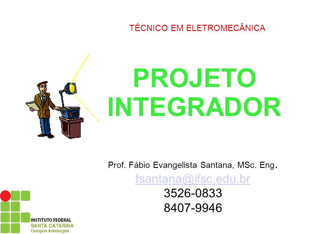 PROJETO INTEGRADOR Prof. Fábio Evangelista Santana, MSc. Eng. fsantana@ifsc.edu.br 3526-0833 8407-9946 TÉCNICO EM ELETROMECÂNICA
