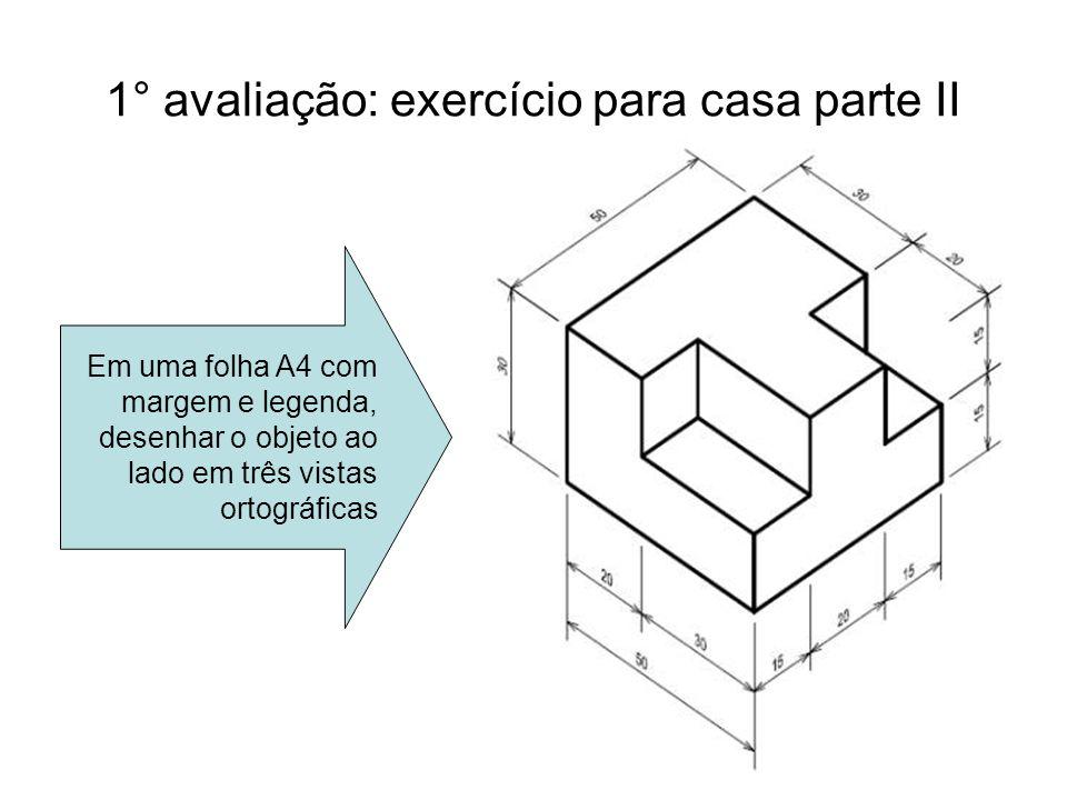 15 1° avaliação: exercício para casa parte II Em uma folha A4 com margem e legenda, desenhar o objeto ao lado em três vistas ortográficas