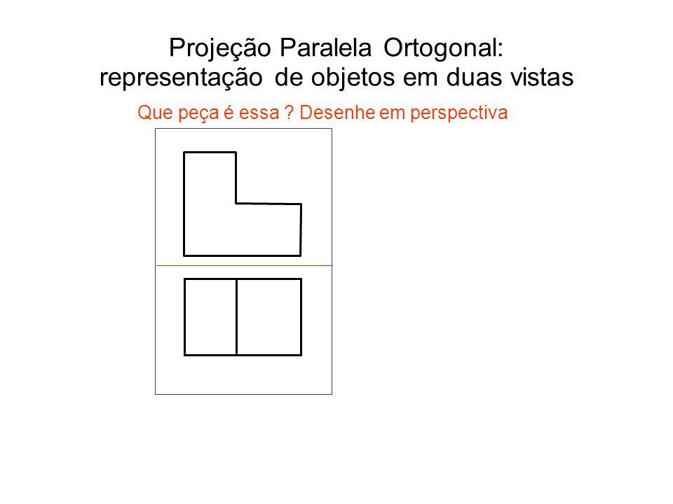 Projeção Paralela Ortogonal: representação de objetos em duas vistas Que peça é essa ? Desenhe em perspectiva