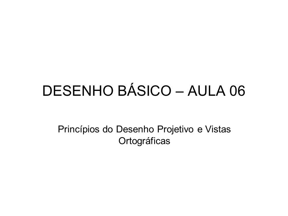 DESENHO BÁSICO – AULA 06 Princípios do Desenho Projetivo e Vistas Ortográficas