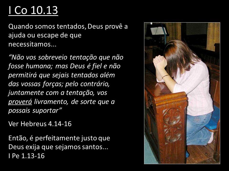 I Co 10.13 Quando somos tentados, Deus provê a ajuda ou escape de que necessitamos... Não vos sobreveio tentação que não fosse humana; mas Deus é fiel