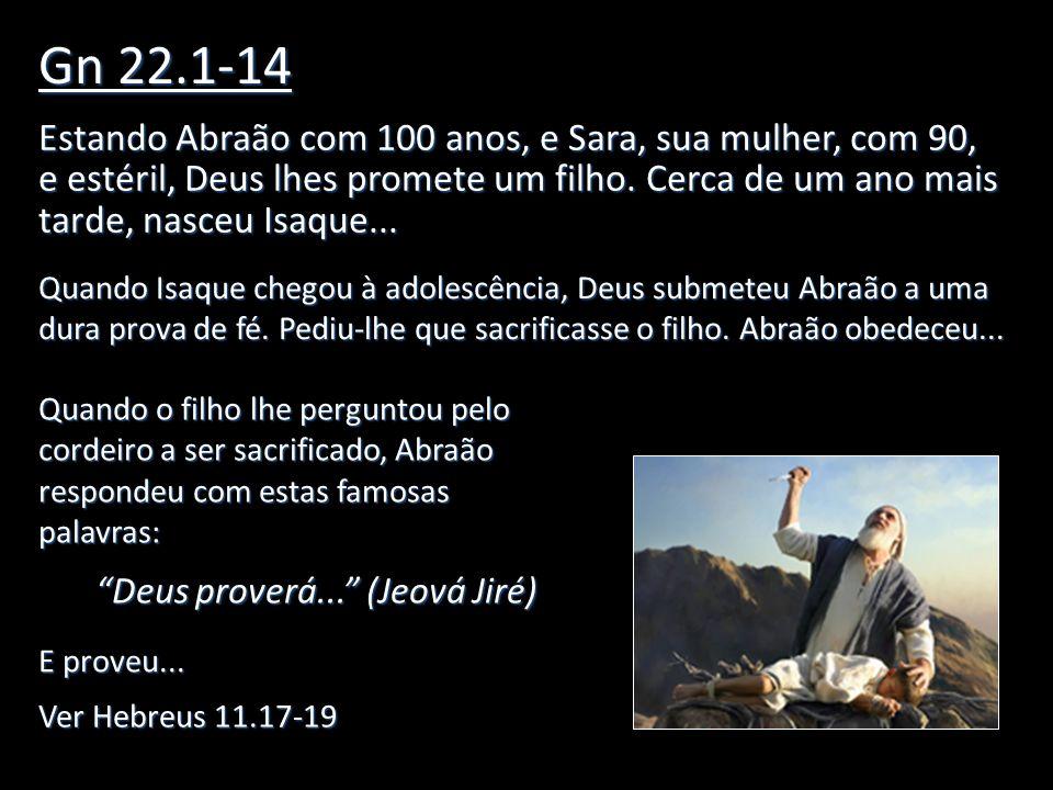 Gn 22.1-14 Estando Abraão com 100 anos, e Sara, sua mulher, com 90, e estéril, Deus lhes promete um filho. Cerca de um ano mais tarde, nasceu Isaque..