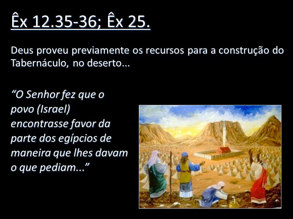 Êx 12.35-36; Êx 25. Deus proveu previamente os recursos para a construção do Tabernáculo, no deserto... O Senhor fez que o povo (Israel) encontrasse f